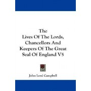 The Lives Of The Lords, Chancellors And Keepers Of The Great Seal Of England V5 by John Lord Campbell