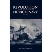 Revolution and Political Conflict in the French Navy 1789-1794 by William S. Cormack