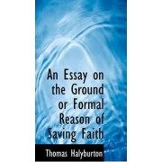 An Essay on the Ground or Formal Reason of Saving Faith by Thomas Halyburton