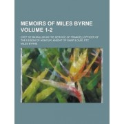 Memoirs of Miles Byrne; Chef de Bataillon in the Service of France[, ] Officer of the Legion of Honour, Knight of Saint-Louis, Etc Volume 1-2 by Miles Byrne