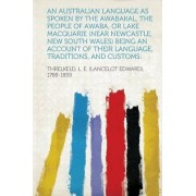 An Australian Language as Spoken by the Awabakal, the People of Awaba, or Lake Macquarie (Near Newcastle, New South Wales) Being an Account of Their Language, Traditions, and Customs by Threlkeld L E 1788-1859