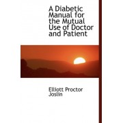 A Diabetic Manual for the Mutual Use of Doctor and Patient by Elliott Proctor Joslin