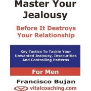 Master Your Jealousy Before It Destroys Your Relationship - For Men by Francisco Bujan