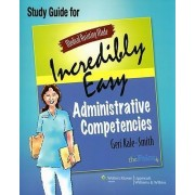 Medical Assisting Made Incredibly Easy: Administrative Competencies Study Guide by Geri Kale-Smith