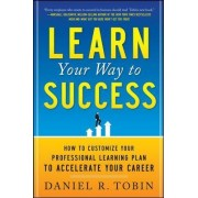 Learn Your Way to Success: How to Customize Your Professional Learning Plan to Accelerate Your Career by Daniel R. Tobin
