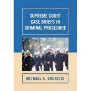 Supreme Court Case Briefs in Criminal Procedure by Michael A. Cretacci