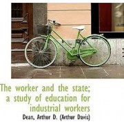The Worker and the State; A Study of Education for Industrial Workers by Dean Arthur D (Arthur Davis)