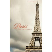 Paris from the Ground Up by James H. S. McGregor