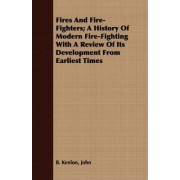 Fires And Fire-Fighters; A History Of Modern Fire-Fighting With A Review Of Its Development From Earliest Times by John B. Kenlon