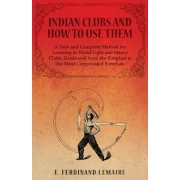 Indian Clubs and How to Use Them - A New and Complete Method for Learning to Wield Light and Heavy Clubs, Graduated from the Simplest to the Most Complicated Exercises by Lemaire E Ferdinand