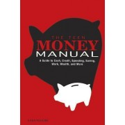 Teen Money Manual: A Guide to Cash, Credit, Spending, Saving, Work, Wealth, and More by Kara Mcguire
