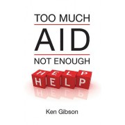 Too Much Aid Not Enough Help by Ken Gibson
