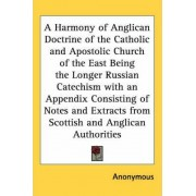A Harmony of Anglican Doctrine of the Catholic and Apostolic Church of the East Being the Longer Russian Catechism with an Appendix Consisting of Notes and Extracts from Scottish and Anglican Authorities by Anonymous