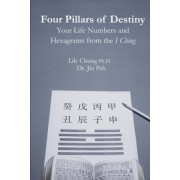 Four Pillars of Destiny Your Life Numbers and Hexagrams from the I Ching by Ph D Lily Chung