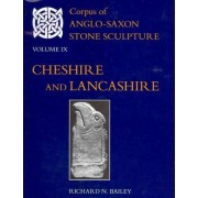 Corpus of Anglo-Saxon Stone Sculpture Volume IX, Cheshire and Lancashire by Richard N. Bailey