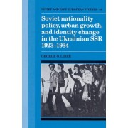 Soviet Nationality Policy, Urban Growth, and Identity Change in the Ukrainian SSR 1923-1934 by George O. Liber