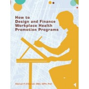 How to Design and Finance Workplace Health Promotion Programs by Mba Mph Phd Dr Michael P O'Donnell