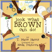 Look What Brown Can Do! by T Marie Harris