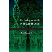 Retrieving Aristotle in an Age of Crisis by David Roochnik