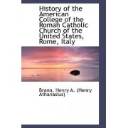 History of the American College of the Roman Catholic Church of the United States, Rome, Italy by Brann Henry a (Henry Athanasius)