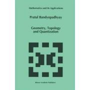 Geometry, Topology and Quantization by Pratul Bandyopadhyay