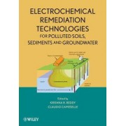 Electrochemical Remediation Technologies for Polluted Soils, Sediments and Groundwater by Krishna R. Reddy