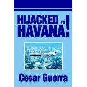 Hijacked to Havana! by Cesar Guerra
