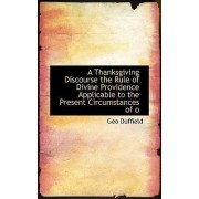 A Thanksgiving Discourse the Rule of Divine Providence Applicable to the Present Circumstances of O by Duffield