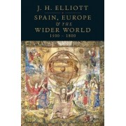 Spain, Europe and the Wider World, 1500-1800 by John H. Elliott