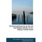 An Historical Discourse, on the Civil and Religious Affairs of the Colony of Rhode-Island by John Callender