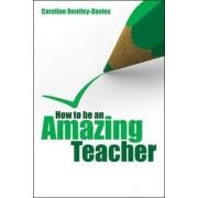 How to be an Amazing Teacher by Caroline Bentley-Davies