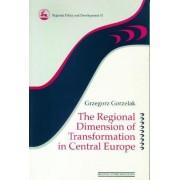 The Regional Dimension of Transformation in Central Europe by Grzegorz Gorzelak