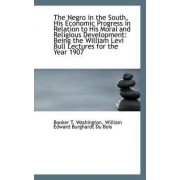 The Negro in the South, His Economic Progress in Relation to His Moral and Religious Development by Booker T Washington