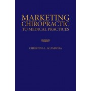 Marketing Chiropractic to Medical Practices by Christina L. Acampora