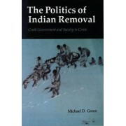 The Politics of Indian Removal by Michael D. Green