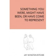 Something You Were, Might Have Been, or Have Come to Represent by Jay Winston Ritchie