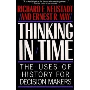 Thinking in Time: The Uses of History for Decision Makers by Richard Elliott Neustadt