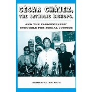 Cesar Chavez, the Catholic Bishops, and the Farmworkers? Struggle for Social Justice by Marco G. Prouty