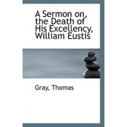 A Sermon On, the Death of His Excellency, William Eustis by Gray Thomas