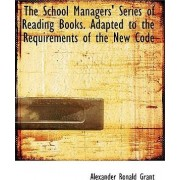 The School Managers' Series of Reading Books. Adapted to the Requirements of the New Code by Alexander Ronald Grant