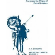 Xoana and the Origins of Greek Sculpture by A. A. Donohue