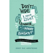Don't Hide Your Light Under a Laundry Basket: 150 Bright Ideas for Wannabe World Changers
