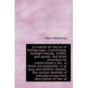 A Treatise on the Art of Boiling Sugar, Crystallizing, Lozenge-Making, Confits, Gum Goods, and Other by Henry Weatherley