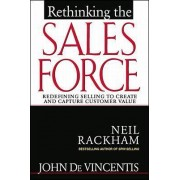 Rethinking the Sales Force: Redefining Selling to Create and Capture Customer Value by Neil Rackham