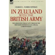 In Zululand with the British Army - The Anglo-Zulu War of 1879 Through the First-Hand Experiences of a Special Correspondent by Charles L Norris-Newman