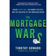 The Mortgage Wars: Inside Fannie Mae, Big-Money Politics, and the Collapse of the American Dream by Timothy Howard