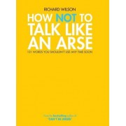 How Not to Talk Like an Arse by Richard Wilson