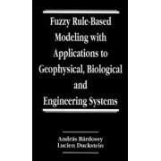 Fuzzy Rule-Based Modeling with Applications to Geophysical, Biological and Engineering Systems by Andras Bardossy