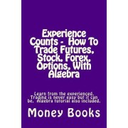 Experience Counts - How to Trade Futures, Stock, Forex, Options, with Algebra by Money Books