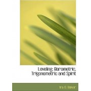 Leveling; Barometric, Trigonometric and Spirit by Ira O Baker